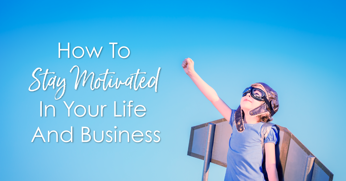 How To Stay Motivated In Your Life And Business